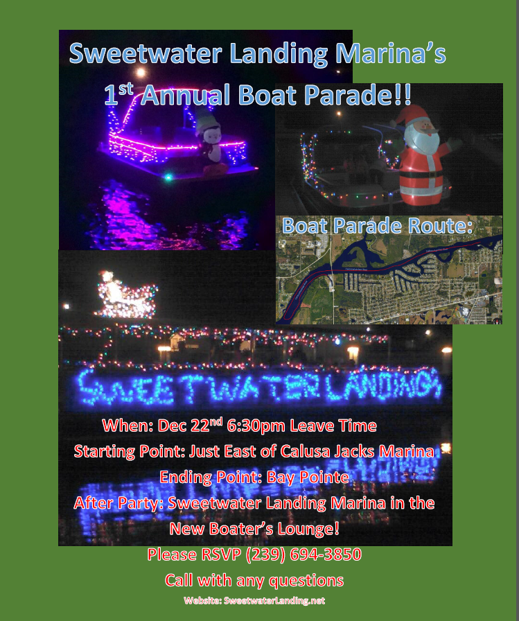 Sweetwater Landing Marina's 1st Annual Boat Parade!! When: December 22nd at 6:30 PM Starting Point: Just East of Calusa Jacks Marina Ending Point: Bay Pointe After Party: Sweetwater Landing Marina in the new Boater's Lounge. Please RSVP: (239) 694-3850 Call with any questions Website: SweetwaterLanding,net